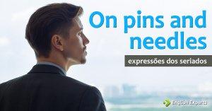 Expressões dos Seriados: On pins and needles