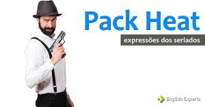 Expressões dos Seriados: Pack heat