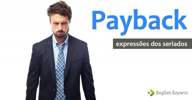 Expressões dos Seriados: Payback