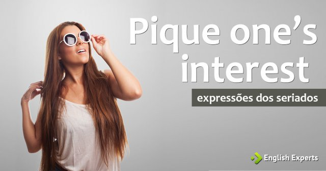 Expressões dos Seriados: Pique one's interest / curiosity