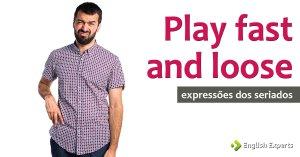 Expressões dos Seriados: Play fast and loose