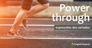 Expressões dos Seriados: Power through