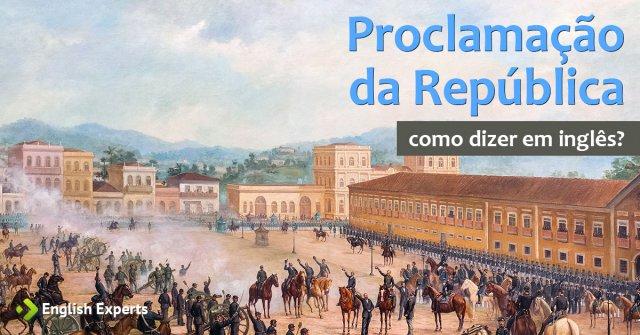 """Como dizer """"Proclamação da República"""" em inglês"""