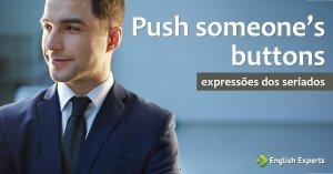 Expressões dos Seriados: Push someone's buttons