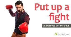 Expressões dos Seriados: Put up a fight