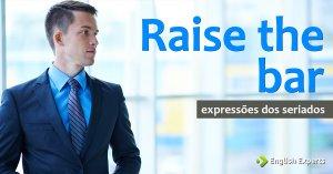 Expressões dos Seriados: Raise the bar