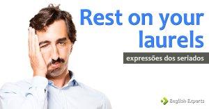 Expressões dos Seriados: Rest on your laurels