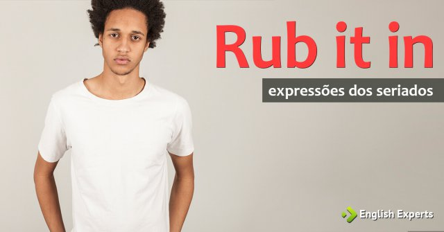 Expressões dos Seriados: Rub it in