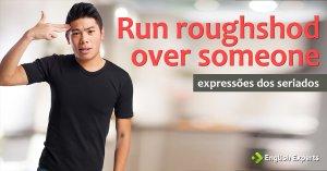 Expressões dos Seriados: Run roughshod over someone/something