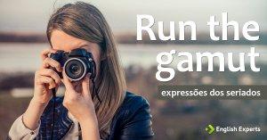 Expressões dos Seriados: Run the gamut