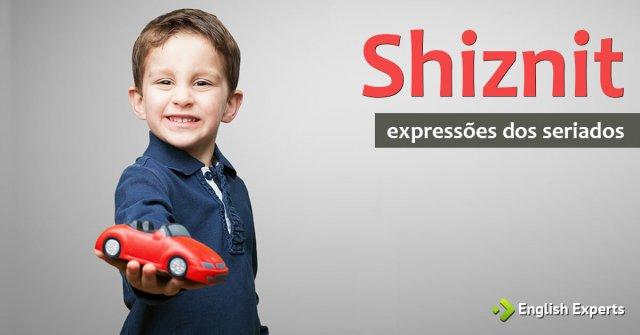 Expressões dos Seriados: Shiznit