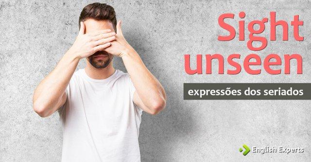 Expressões dos Seriados: Sight unseen