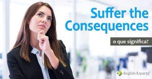 Suffer the Consequences: O que significa e como utilizar