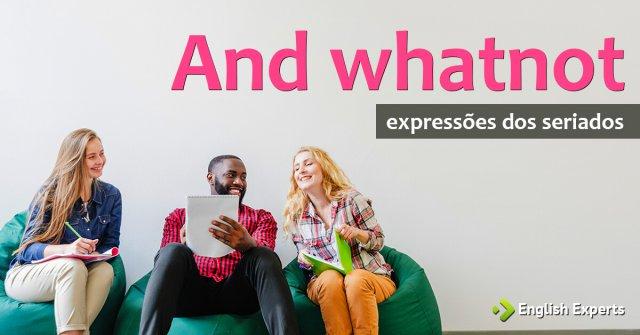 Expressões dos Seriados: And whatnot