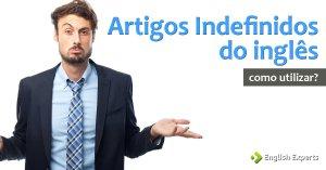 Artigos Indefinidos do inglês: Como e Quando utilizar