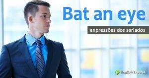 Expressões dos Seriados: (not) bat an eye / eyelash / eyelid