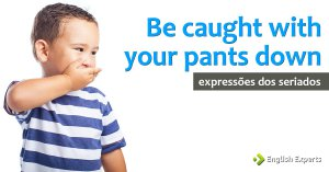 Expressões dos Seriados: Be caught with your pants down