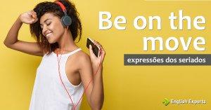 Expressões dos Seriados: Be on the move