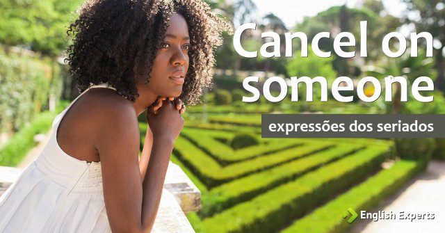 Expressões dos Seriados: Cancel on someone