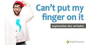 Expressões dos Seriados: Can't put my finger on it