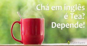 Chá em inglês é Tea? Depende!