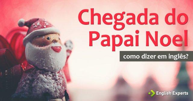 """Como dizer """"chegada do Papai Noel"""" em inglês"""