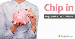 Expressões dos Seriados: Chip in