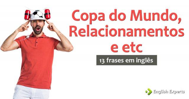 13 frases em inglês sobre Copa do Mundo, Relacionamentos e etc