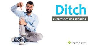 Expressões dos Seriados: Ditch