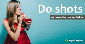 Expressões dos Seriados: Do shots