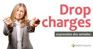 Expressões dos Seriados: Drop charges