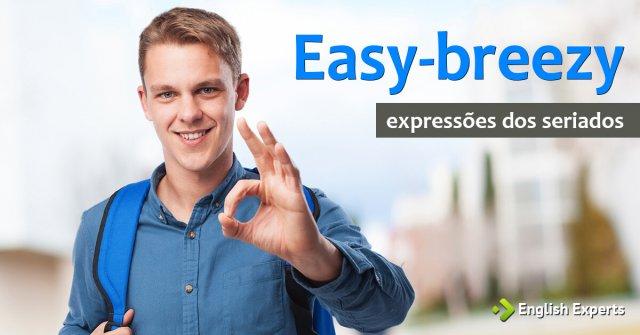 Expressões dos Seriados: Easy-breezy