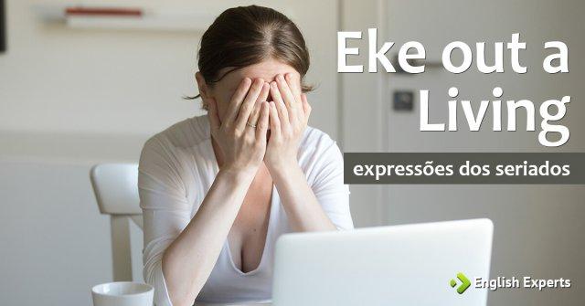 Expressões dos Seriados: Eke out a living