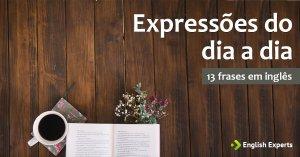 13 frases com Expressões do dia a dia