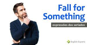 Expressões dos Seriados: Fall for something