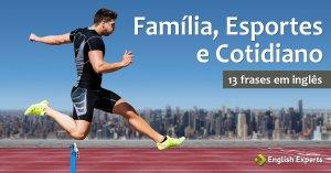 13 frases em inglês sobre Família, Esportes e Cotidiano