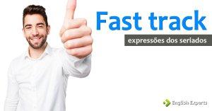 Expressões dos Seriados: Fast track