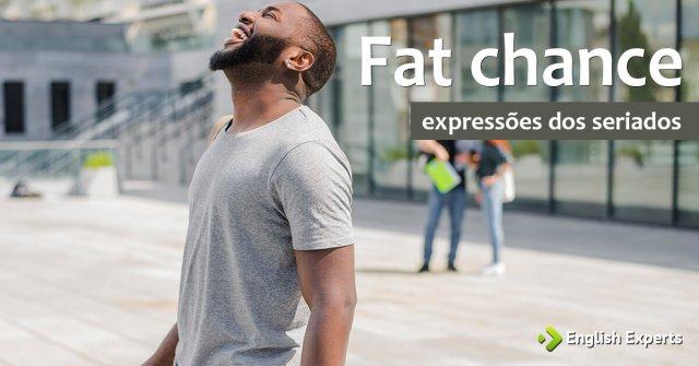 Expressões dos Seriados: Fat chance