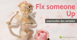 Expressões dos Seriados: Fix someone up