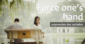 Expressões dos Seriados: Force one's hand