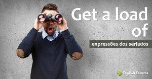 Expressões dos Seriados: Get a load of