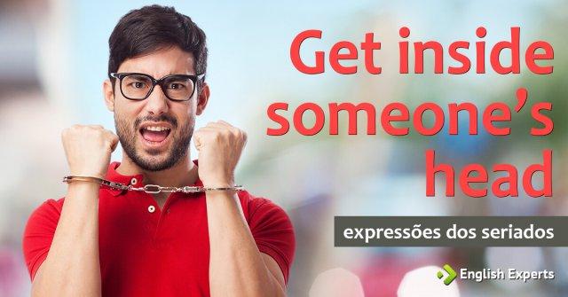 Expressões dos Seriados: Get inside someone's head