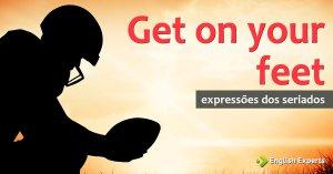 Expressões dos Seriados: Get on your feet