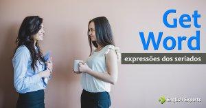 Expressões dos Seriados: Get word
