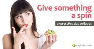 Expressões dos Seriados: Give something a spin