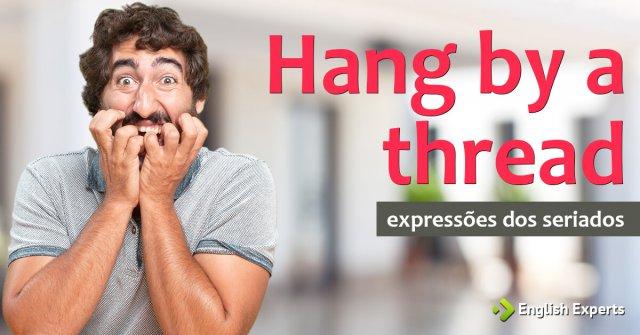 Expressões dos Seriados: Hang by a thread