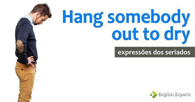 Expressões dos Seriados: Hang (somebody) out to dry