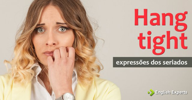 Expressões dos Seriados: Hang tight