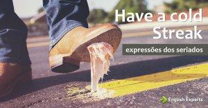 Expressões dos Seriados: Have a cold streak