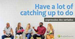 Expressões dos Seriados: Have a lot of catching up to do